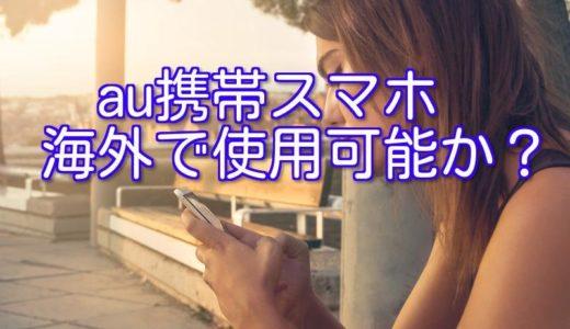 au携帯スマホが海外で使用可能かどうかを知る方法