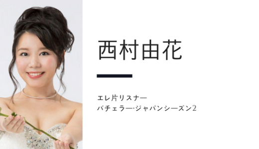 バチェラー・ジャパン シーズン2,エレ片リスナー西村由花に注目したい!
