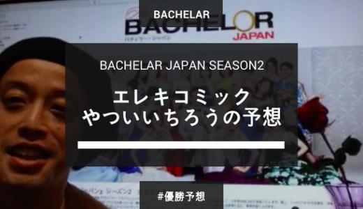 バチェラー・ジャパン シーズン2 「エレキコミックやついいちろう」のどこよりも早い予想まとめ